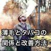 薄毛・抜け毛の原因は喫煙だった!ハゲとタバコの関係と改善方法
