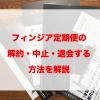 フィンジアの定期便を解約(退会や中止)・休止する方法を解説!